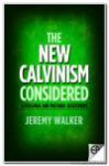 The New Calvinism Considered: A Personal and Pastoral Assessment - Jeremy Walker