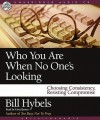 Who You Are When No One's Looking: Choosing Consistency, Resisting Compromise (Audio) - Bill Hybels, Lloyd James