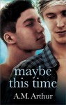 Maybe This Time - A.M. Arthur