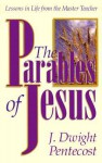 The Parables of Jesus: Lessons in Life from the Master Teacher - J. Dwight Pentecost