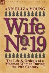 Wife No. 19: The Life & Ordeals of a Mormon Woman During the 19th Century - Ann Eliza Young