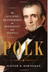 Polk: The Man Who Transformed the Presidency and America - Walter R. Borneman