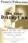 The Great Disruption: Human Nature and the Reconstitution of Social Order - Francis Fukuyama