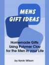 Mens Gift Ideas: Homemade Gifts Using Polymer Clay for the Men in your Life - Kevin Wilson