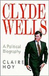 Clyde Wells: A Political Biography - Claire Hoy