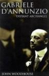 Gabriele D'annunzio: Defiant Archangel - John Woodhouse