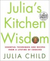 Julia's Kitchen Wisdom: Essential Techniques and Recipes from a Lifetime in Cooking - Julia Child