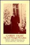 Gabriel Faure: His Life Throug - Gabriel Faure, Jean-Michel Nectoux, J.A. Underwood