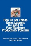 How To Get Things Done: Lessons In Living To Your Maximum Productivity Potential (Effective Ways To Get Things Done) - Steve Pavlina, Tim Johnson