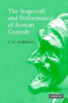 The Stagecraft and Performance of Roman Comedy - C.W. Marshall