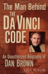 The Man Behind the Da Vinci Code: The Unauthorized Biography of Dan Brown - Lisa Rogak