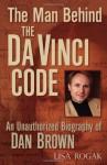 The Man Behind the Da Vinci Code: The Unauthorized Biography of Dan Brown - Lisa Rogak