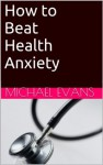 How to Beat Health Anxiety - Michael Evans