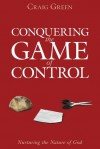 Conquering the Game of Control: Quit Playing the Game... Quit Playing God! - Craig Green, Jack Hayford