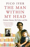 The Man Within My Head: Graham Greene, My Father and Me - Pico Iyer
