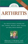 Arthritis: Your Natural Guide to Healing with Diet, Vitamins, Minerals, Herbs, Exercise, and Other Natural Methods - Michael T. Murray
