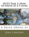 Ielts Task 2: How to Write at a 9 Level: A Brief eBook by Ryan T. Higgins - Ryan T. Higgins