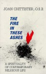 The Fire in These Ashes: A Spirituality of Contemporary Religious Life - Joan D. Chittister