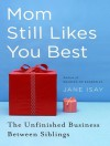 Mom Still Likes You Best: The Unfinished Business Between Siblings - Jane Isay, Joyce Bean