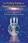 The Healing Energy of Shared Consciousness: A Taoist Approach to Entering the Universal Mind - Mantak Chia