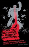 How to Survive a Robot Uprising: Tips on Defending Yourself Against the Coming Rebellion (Audio) - Daniel H. Wilson