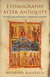 Ethnography After Antiquity: Foreign Lands and Peoples in Byzantine Literature - Anthony Kaldellis
