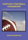 Fantasy Football Guidebook: Your Comprehensive Guide to Playing Fantasy Football - Sam Hendricks