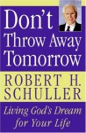 Don't Throw Away Tomorrow: Living God's Dream for Your Life - Robert H. Schuller