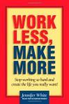 Work Less, Make More - Jennifer White