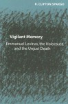 Vigilant Memory: Emmanuel Levinas, the Holocaust, and the Unjust Death - R. Clifton Spargo