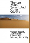 The Ten Years' Tenant and Other Stories - Walter Besant, James Rice, Piccadilly Chatto and Windus