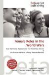 Female Roles in the World Wars - Lambert M. Surhone, Mariam T. Tennoe, Susan F. Henssonow