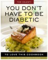 You Don't Have to Be Diabetic to Love This Cookbook: 250 Amazing Dishes for People with Diabetes and Their Families and Friends - Andrew Friedman, Tom Valenti