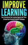 Improve Learning: How To Accelerate Your Learning Capacity And Thrive To Reach Your Potential Using NLP Techniques (improve learning, nlp techniques, neuro ... learning, thrive, reach your potential) - Andrew Young
