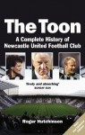 The Toon: The Complete History of Newcastle United Football Club - Roger Hutchinson
