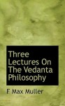 Three Lectures on the Vedanta Philosophy - Max Müller