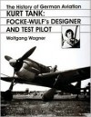 The History of German Aviation: Kurt Tank: Focke-Wulf's Designer and Test Pilot - Wolfgang Wagner