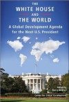 The White House and the World: A Global Development Agenda for the Next U.S. President - Nancy Birdsall