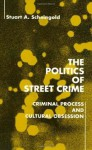 The Politics of Street Crime: Criminal Process and Cultural Obsession - Stuart Scheingold