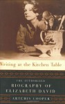Writing at the Kitchen Table: The Authorized Biography of Elizabeth David - Artemis Cooper