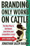 Branding Only Works on Cattle: The New Way to Get Known (and drive your competitors crazy) - Jonathan Salem Baskin