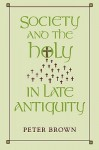 Society and the Holy in Late Antiquity - Peter R.L. Brown