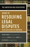 American Bar Association Guide to Resolving Legal Disputes: Inside and Outside the Courtroom - The American Bar Association