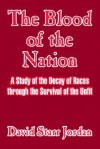 The Blood Of The Nation: A Study Of The Decay Of Races Through The Survival Of The Unfit - David Starr Jordan