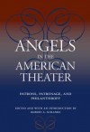 Angels in the American Theater: Patrons, Patronage, and Philanthropy - Robert A. Schanke, Theresa M. Collins, Melanie Blood, Alexis Greene, Jennifer SCHLUETER, Dan Friedman, David A. Crespy, John R Poole, Barry B. Witham, Sheila Anderson, Bruce Kirle, Stephen D Burwind, Jeffrey Eric Jenkins, Ullom, Kathy L Privatt, Anthony J Vickery