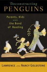 Deconstructing Penguins: Parents, Kids, and the Bond of Reading - Lawrence Goldstone, Lawrence Goldstone