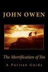 The Mortification of Sin: A Puritan Guide - John Owen