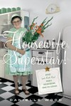 Housewife Superstar!: Advice (and Much More) from a Nonagenarian Domestic Goddess - Danielle Wood