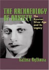 The Archaeology of Anxiety: The Russian Silver Age and its Legacy - Galina Rylkova