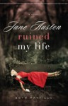 Jane Austen Ruined My Life - Beth Pattillo